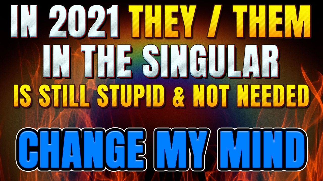 In 2021 'they/them' as singular pronouns is STILL STUPID & not needed.  CHANGE MY MIND!